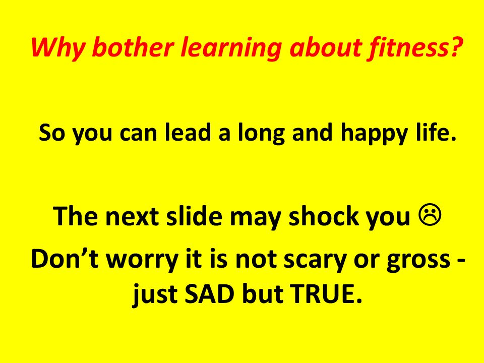 Why bother learning about fitness. So you can lead a long and happy life.