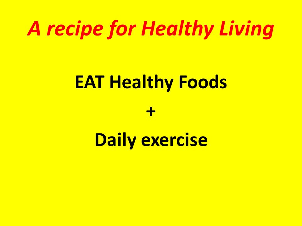 A recipe for Healthy Living EAT Healthy Foods + Daily exercise
