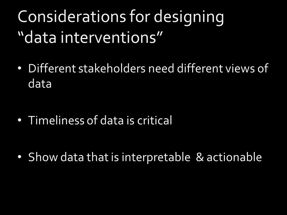 Considerations for designing data interventions Different stakeholders need different views of data Timeliness of data is critical Show data that is interpretable & actionable