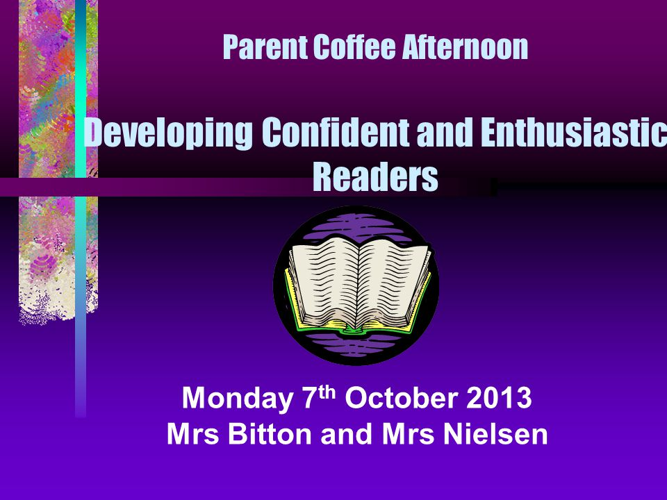Parent Coffee Afternoon Developing Confident and Enthusiastic Readers Monday 7 th October 2013 Mrs Bitton and Mrs Nielsen