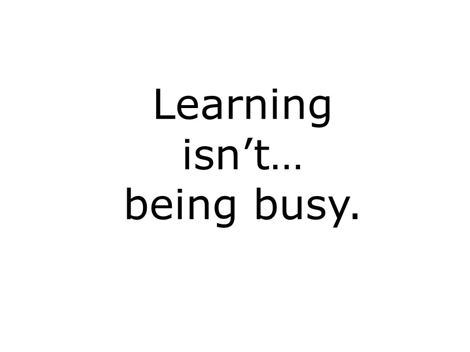 Learning isnt… being busy.