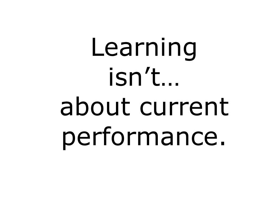 Learning isnt… about current performance.