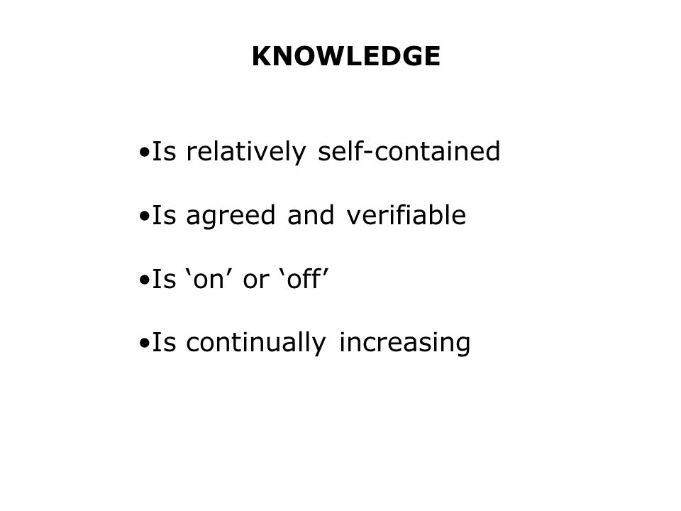 KNOWLEDGE Is relatively self-contained Is agreed and verifiable Is on or off Is continually increasing
