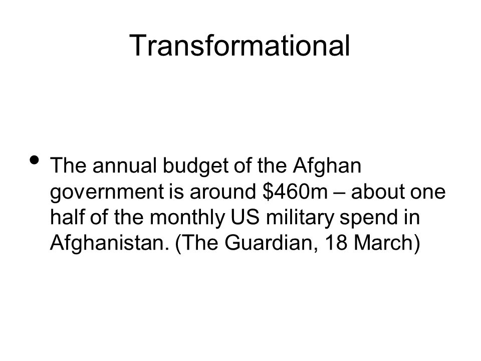Transformational The annual budget of the Afghan government is around $460m – about one half of the monthly US military spend in Afghanistan.