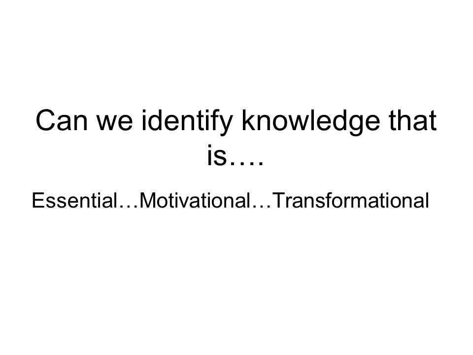 Can we identify knowledge that is…. Essential…Motivational…Transformational