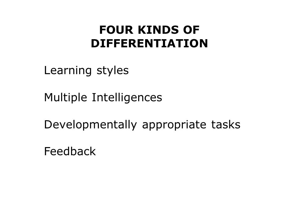 FOUR KINDS OF DIFFERENTIATION Learning styles Multiple Intelligences Developmentally appropriate tasks Feedback