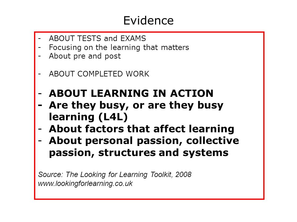 Evidence -ABOUT TESTS and EXAMS -Focusing on the learning that matters -About pre and post -ABOUT COMPLETED WORK -ABOUT LEARNING IN ACTION -Are they busy, or are they busy learning (L4L) -About factors that affect learning -About personal passion, collective passion, structures and systems Source: The Looking for Learning Toolkit, 2008 www.lookingforlearning.co.uk