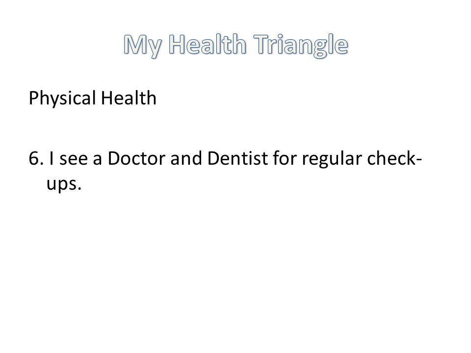 Physical Health 6. I see a Doctor and Dentist for regular check- ups.