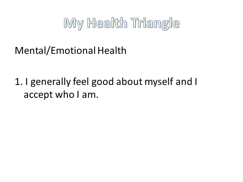 Mental/Emotional Health 1. I generally feel good about myself and I accept who I am.
