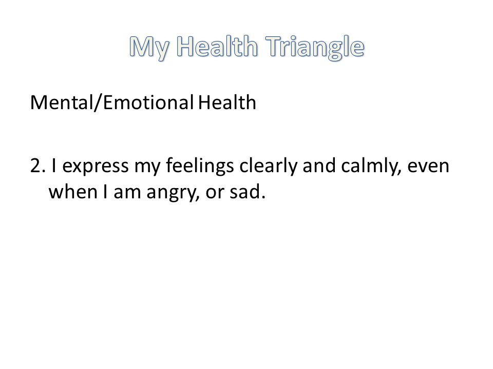 Mental/Emotional Health 2. I express my feelings clearly and calmly, even when I am angry, or sad.