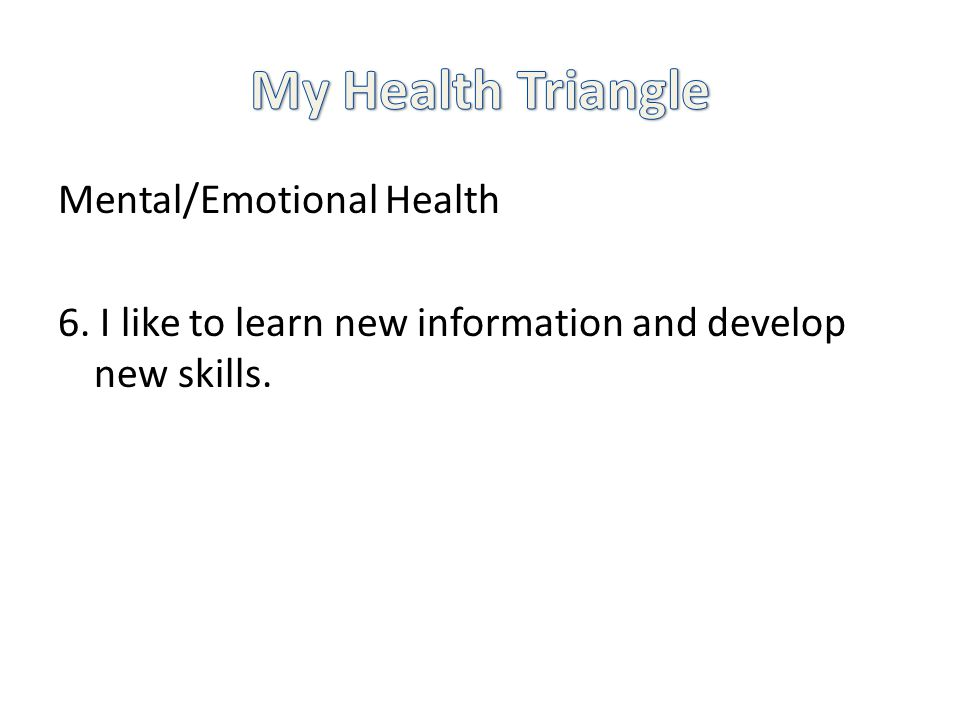 Mental/Emotional Health 6. I like to learn new information and develop new skills.