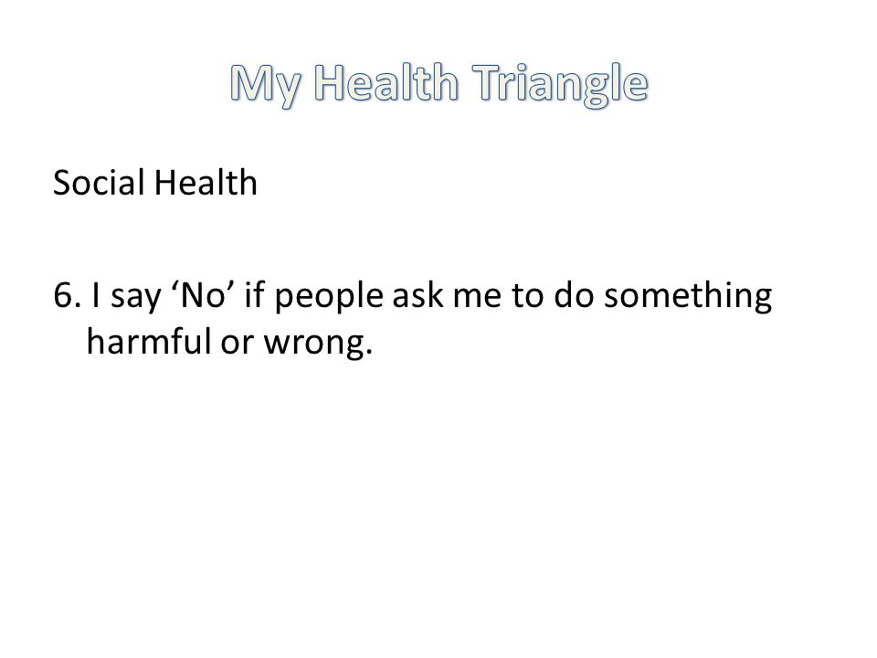 Social Health 6. I say No if people ask me to do something harmful or wrong.