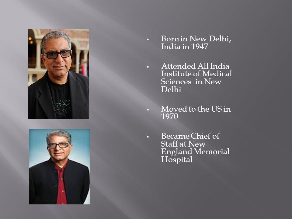 Deepak Deepak Born in New Delhi, India in 1947 Attended All India Institute of Medical Sciences in New Delhi Moved to the US in 1970 Became Chief of Staff at New England Memorial Hospital
