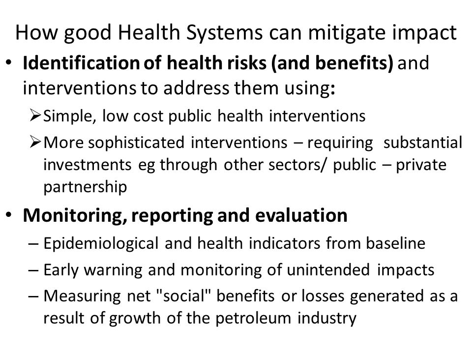 How good Health Systems can mitigate impact Identification of health risks (and benefits) and interventions to address them using: Simple, low cost public health interventions More sophisticated interventions – requiring substantial investments eg through other sectors/ public – private partnership Monitoring, reporting and evaluation – Epidemiological and health indicators from baseline – Early warning and monitoring of unintended impacts – Measuring net social benefits or losses generated as a result of growth of the petroleum industry