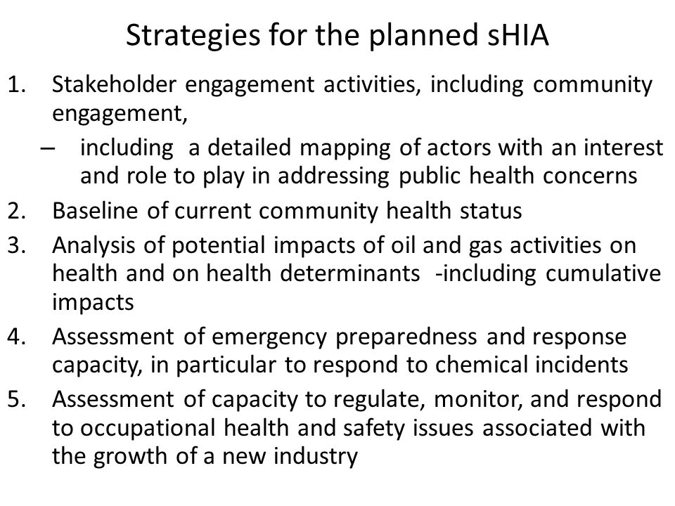 Strategies for the planned sHIA 1.Stakeholder engagement activities, including community engagement, – including a detailed mapping of actors with an interest and role to play in addressing public health concerns 2.Baseline of current community health status 3.Analysis of potential impacts of oil and gas activities on health and on health determinants -including cumulative impacts 4.Assessment of emergency preparedness and response capacity, in particular to respond to chemical incidents 5.Assessment of capacity to regulate, monitor, and respond to occupational health and safety issues associated with the growth of a new industry
