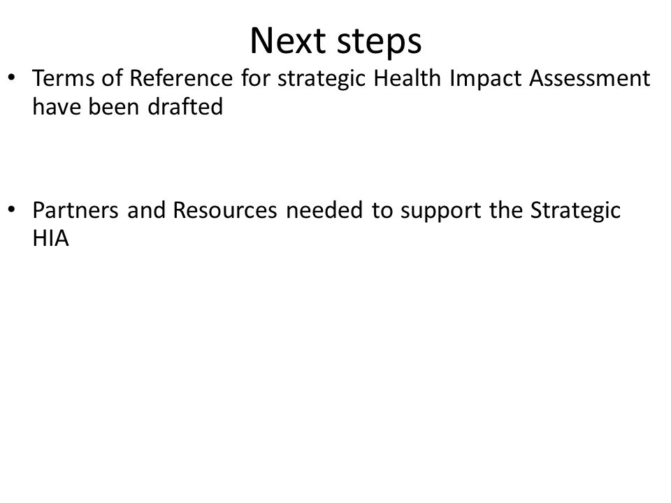 Next steps Terms of Reference for strategic Health Impact Assessment have been drafted Partners and Resources needed to support the Strategic HIA