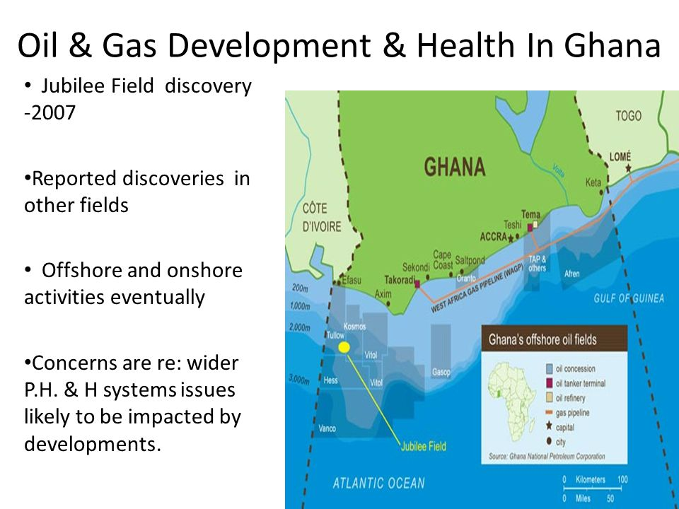 Oil & Gas Development & Health In Ghana Jubilee Field discovery -2007 Reported discoveries in other fields Offshore and onshore activities eventually Concerns are re: wider P.H.