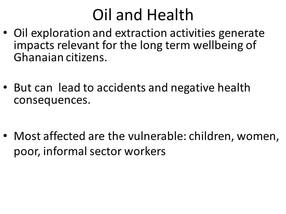 Oil and Health Oil exploration and extraction activities generate impacts relevant for the long term wellbeing of Ghanaian citizens.
