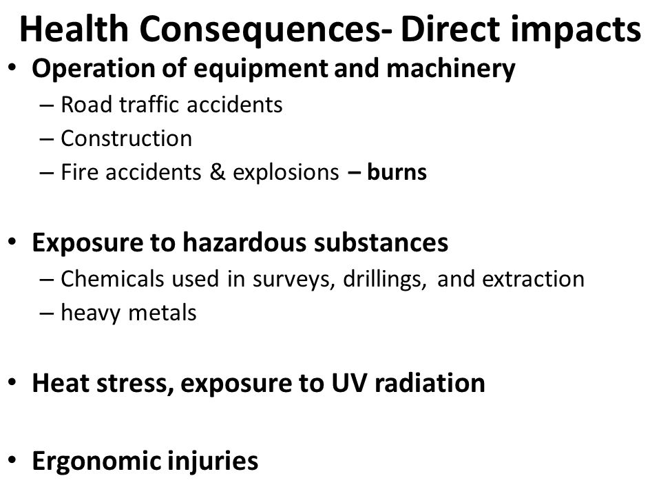 Health Consequences- Direct impacts Operation of equipment and machinery – Road traffic accidents – Construction – Fire accidents & explosions – burns Exposure to hazardous substances – Chemicals used in surveys, drillings, and extraction – heavy metals Heat stress, exposure to UV radiation Ergonomic injuries