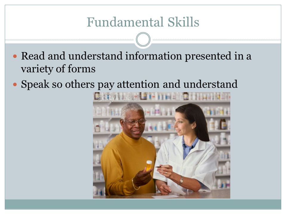 Fundamental Skills Read and understand information presented in a variety of forms Speak so others pay attention and understand