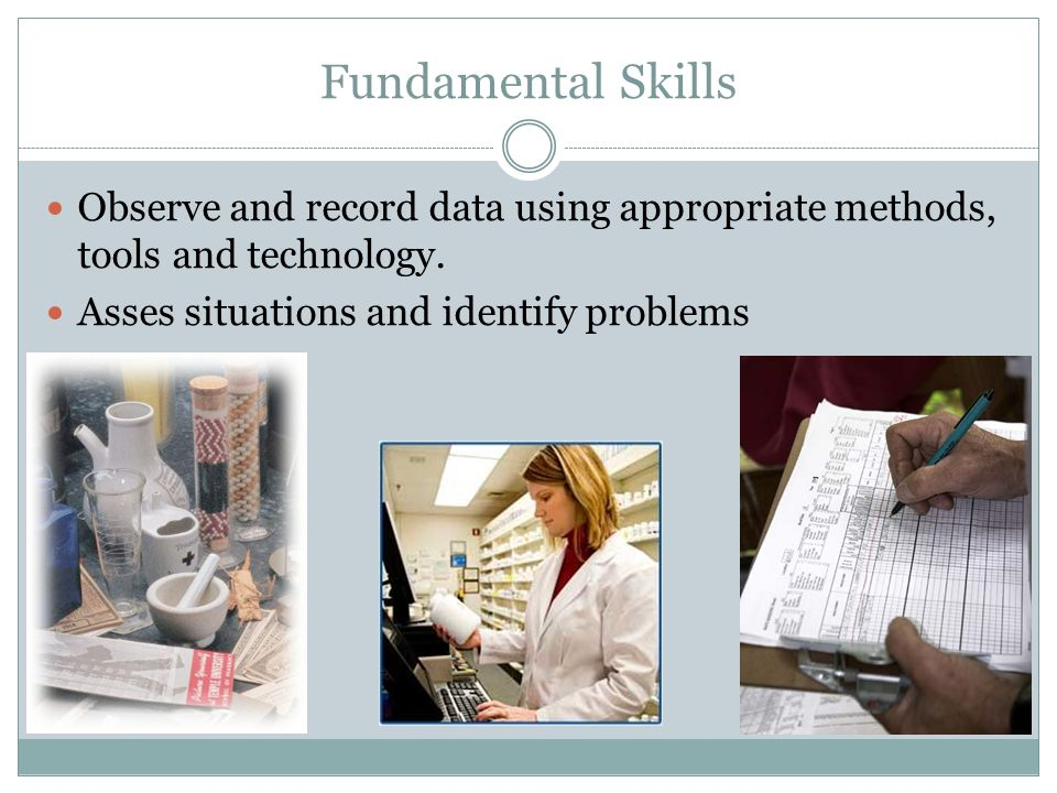 Fundamental Skills Observe and record data using appropriate methods, tools and technology.