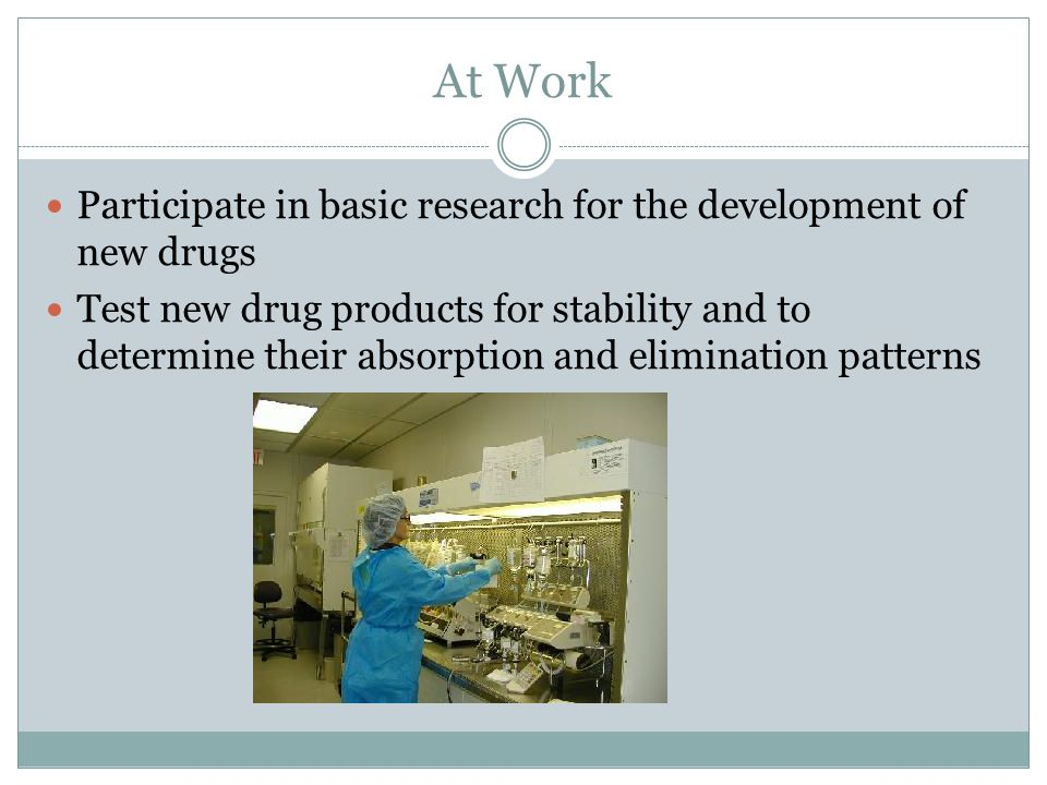 At Work Participate in basic research for the development of new drugs Test new drug products for stability and to determine their absorption and elimination patterns