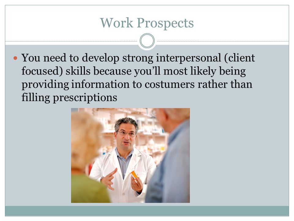 Work Prospects You need to develop strong interpersonal (client focused) skills because youll most likely being providing information to costumers rather than filling prescriptions