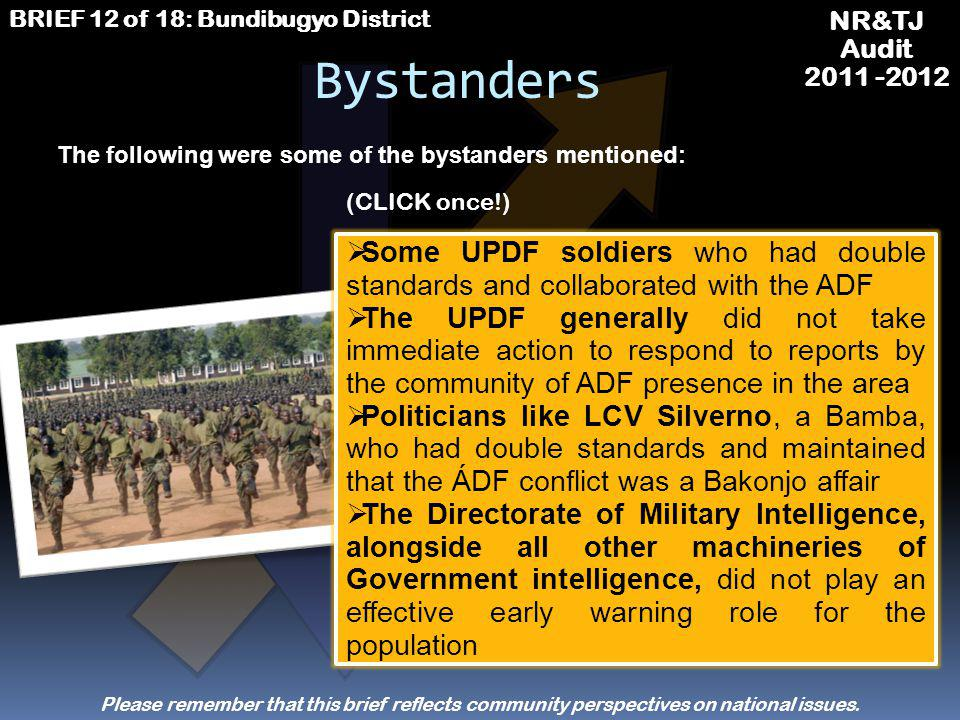 NR&TJ Audit 2011 -2012 BRIEF 12 of 18: Bundibugyo District Beneficiaries UPDF soldiers who benefited from salaries and war allowances Wesley Mumbere whose Kingdom (the Obusinga) was restored and who was crowned The business community which heavily profited as the population was driven to Bundibugyo town Professionals who got job placements in the area as NGOs responded to the dire humanitarian situation The Government of Uganda benefited from development partners support to the economy and other sectors (CLICK once!) The following were some of the beneficiaries mentioned:
