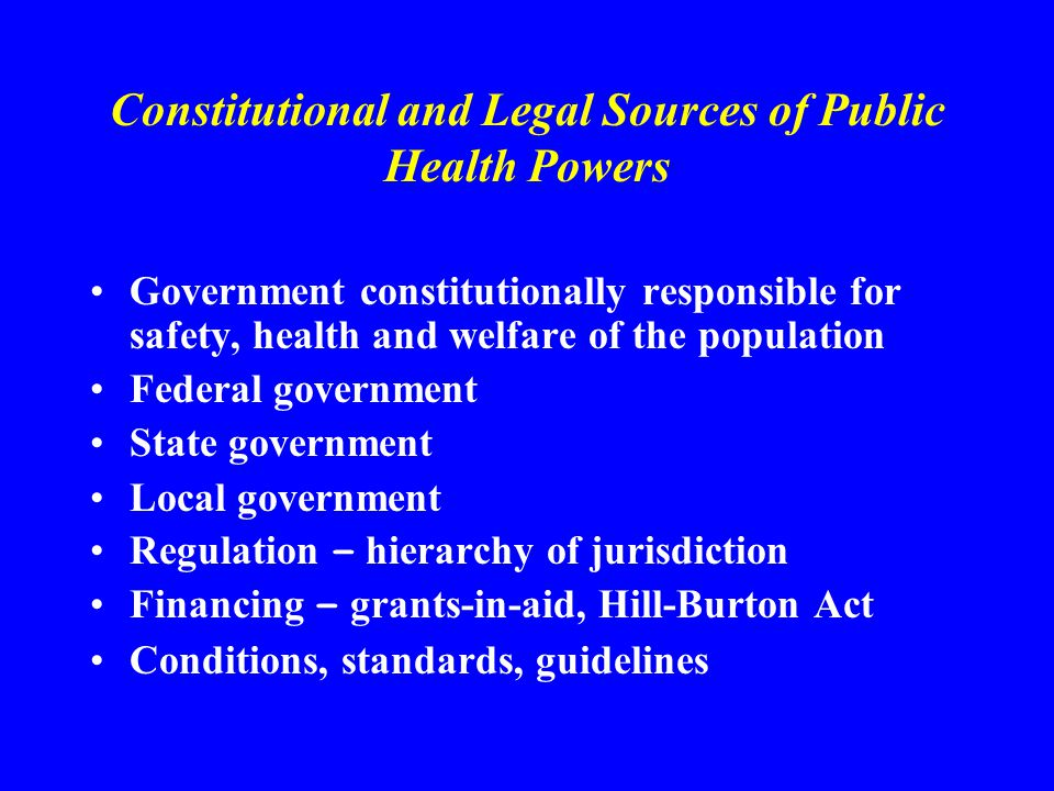 Constitutional and Legal Sources of Public Health Powers Government constitutionally responsible for safety, health and welfare of the population Federal government State government Local government Regulation – hierarchy of jurisdiction Financing – grants-in-aid, Hill-Burton Act Conditions, standards, guidelines