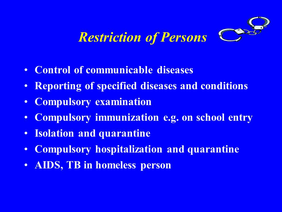 Restriction of Persons Control of communicable diseases Reporting of specified diseases and conditions Compulsory examination Compulsory immunization e.g.