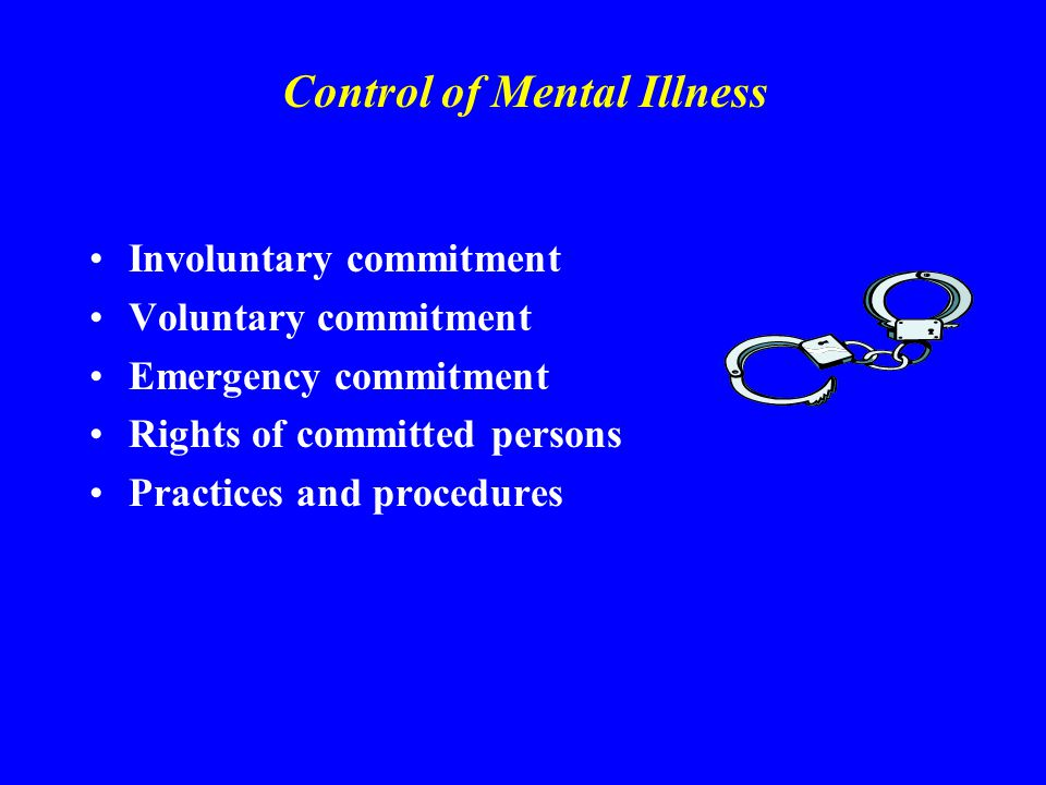 Control of Mental Illness Involuntary commitment Voluntary commitment Emergency commitment Rights of committed persons Practices and procedures