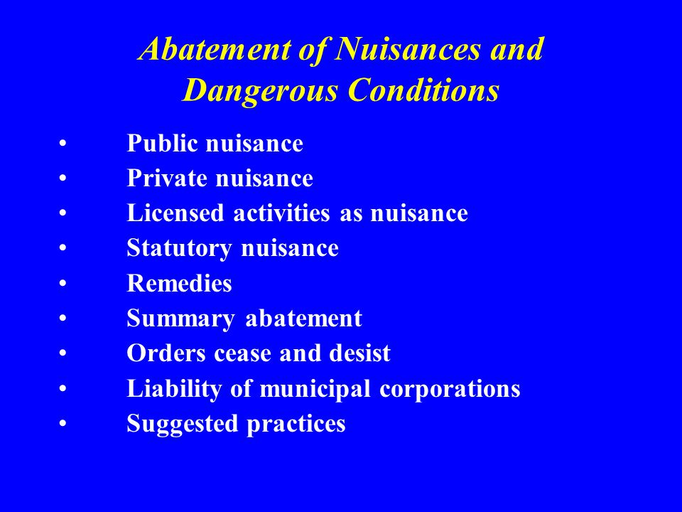 Abatement of Nuisances and Dangerous Conditions Public nuisance Private nuisance Licensed activities as nuisance Statutory nuisance Remedies Summary abatement Orders cease and desist Liability of municipal corporations Suggested practices