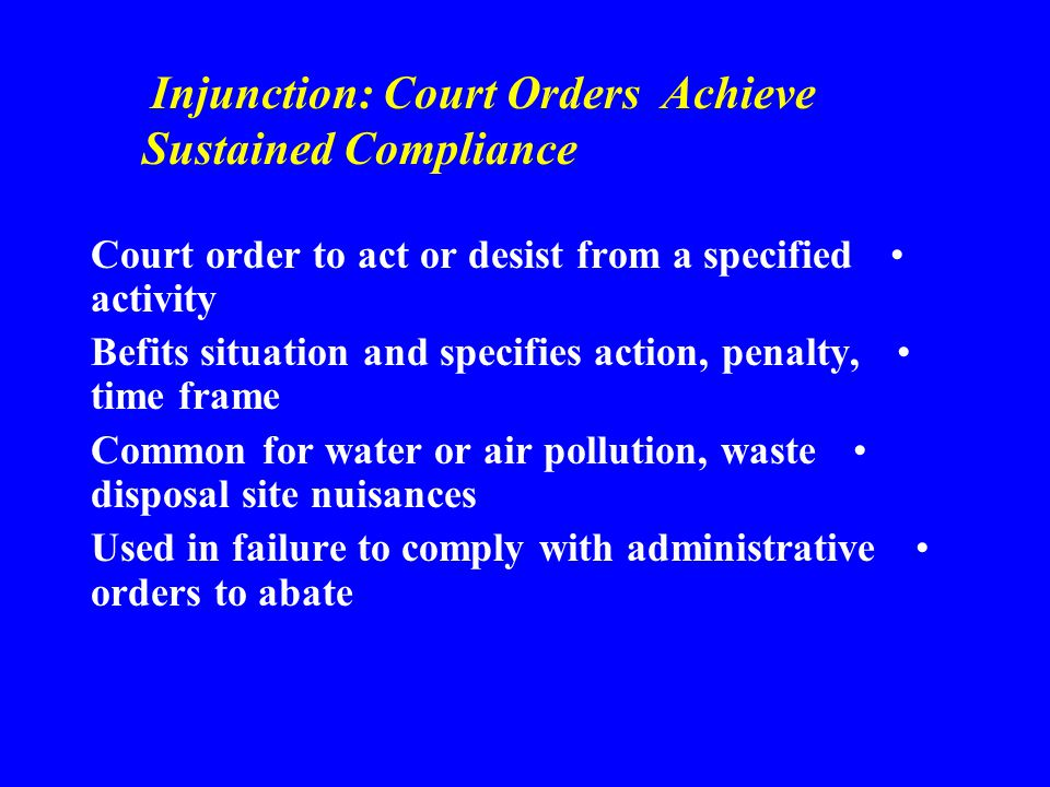 Injunction: Court Orders Achieve Sustained Compliance Court order to act or desist from a specified activity Befits situation and specifies action, penalty, time frame Common for water or air pollution, waste disposal site nuisances Used in failure to comply with administrative orders to abate