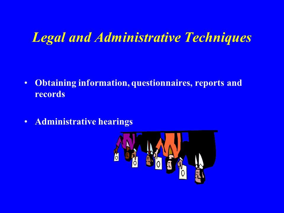 Legal and Administrative Techniques Obtaining information, questionnaires, reports and records Administrative hearings