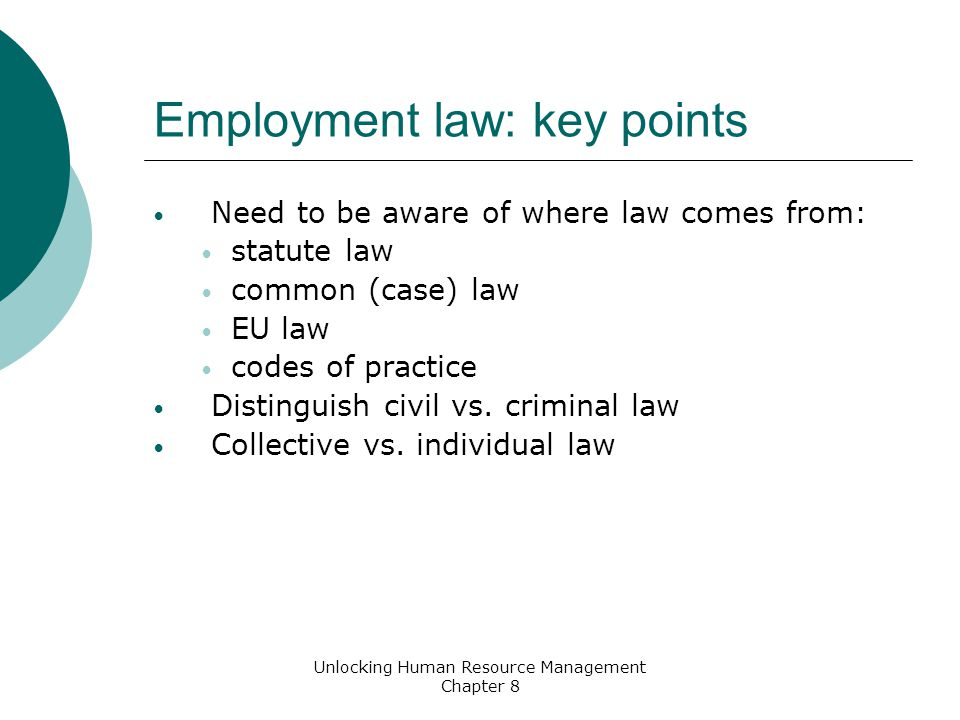 Employment law: key points Need to be aware of where law comes from: statute law common (case) law EU law codes of practice Distinguish civil vs.
