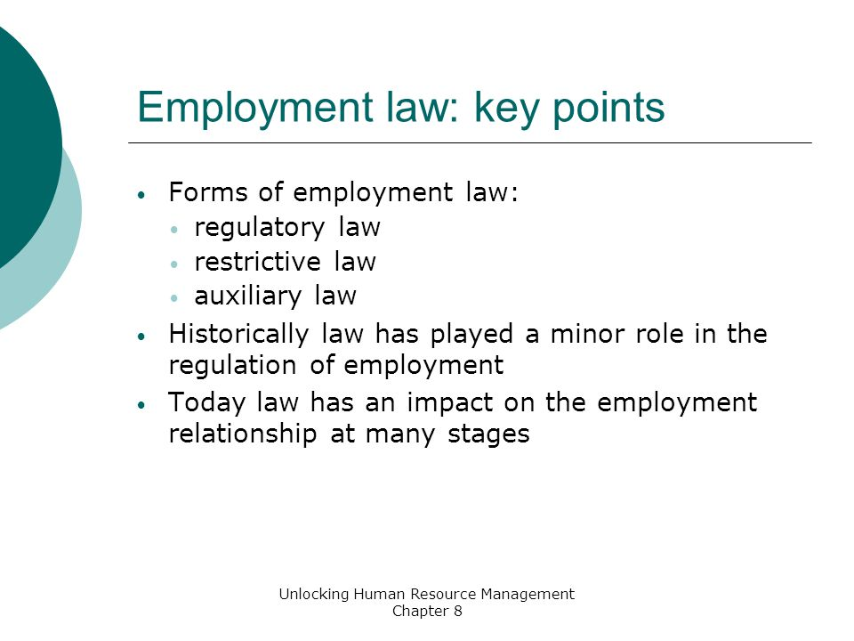 Employment law: key points Forms of employment law: regulatory law restrictive law auxiliary law Historically law has played a minor role in the regulation of employment Today law has an impact on the employment relationship at many stages Unlocking Human Resource Management Chapter 8
