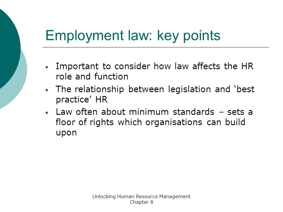 Employment law: key points Important to consider how law affects the HR role and function The relationship between legislation and best practice HR Law often about minimum standards – sets a floor of rights which organisations can build upon Unlocking Human Resource Management Chapter 8