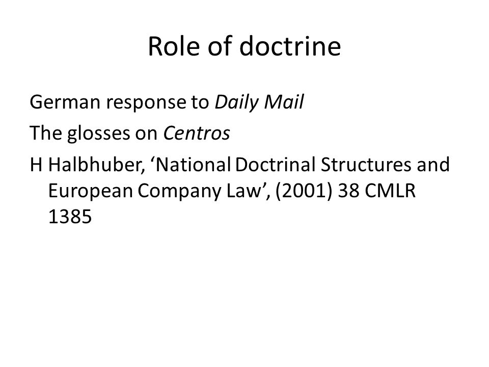 Role of doctrine German response to Daily Mail The glosses on Centros H Halbhuber, National Doctrinal Structures and European Company Law, (2001) 38 CMLR 1385