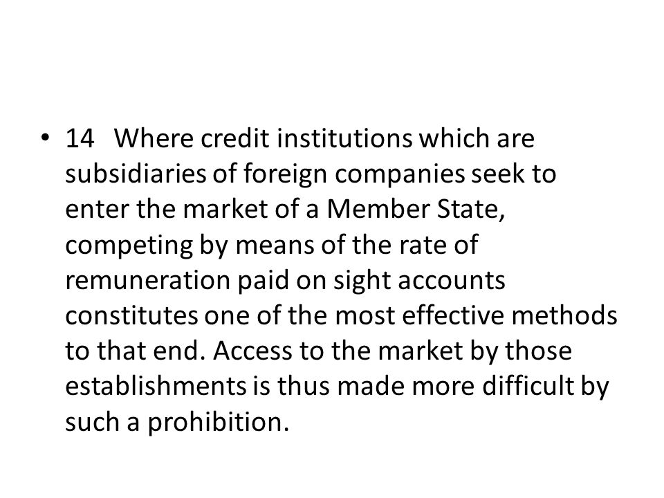 14 Where credit institutions which are subsidiaries of foreign companies seek to enter the market of a Member State, competing by means of the rate of remuneration paid on sight accounts constitutes one of the most effective methods to that end.