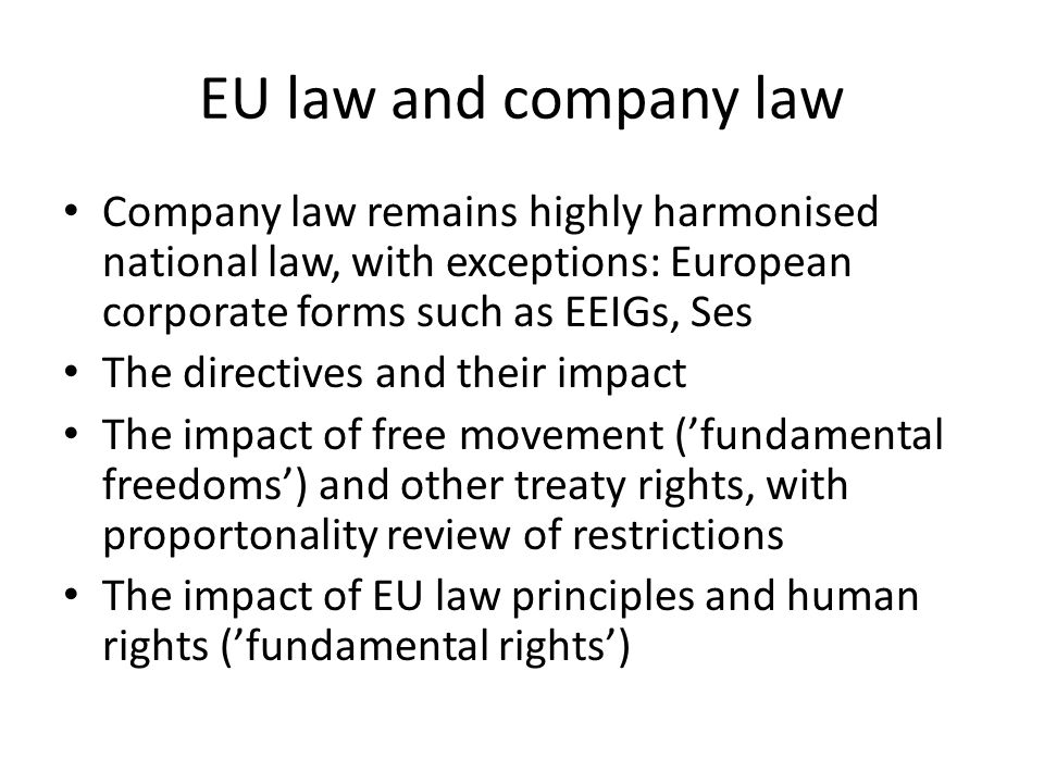 EU law and company law Company law remains highly harmonised national law, with exceptions: European corporate forms such as EEIGs, Ses The directives and their impact The impact of free movement (fundamental freedoms) and other treaty rights, with proportonality review of restrictions The impact of EU law principles and human rights (fundamental rights)