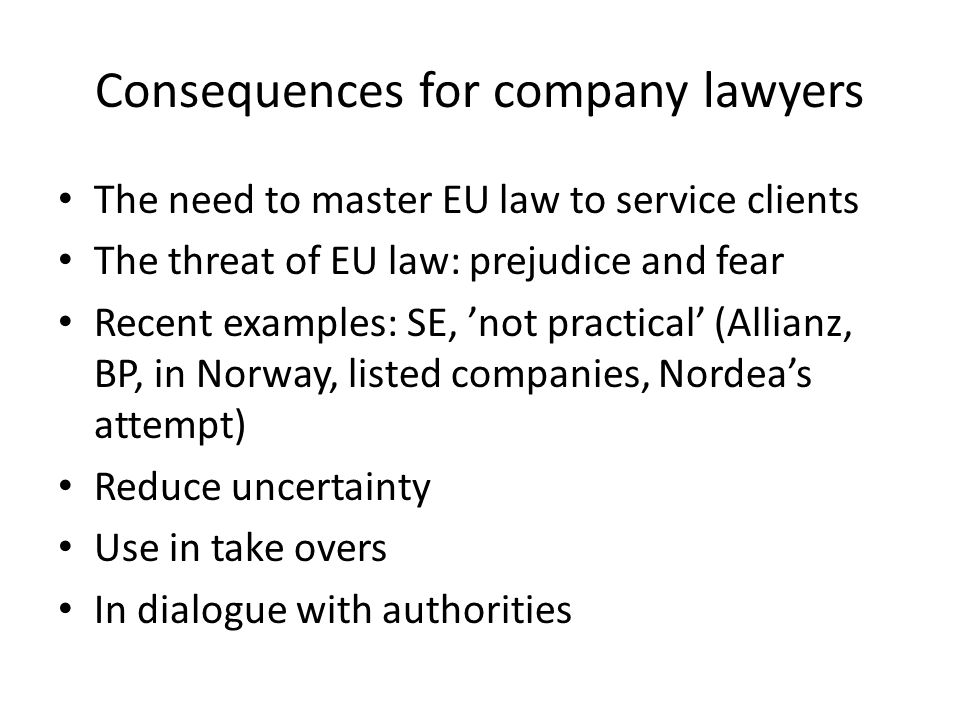 Consequences for company lawyers The need to master EU law to service clients The threat of EU law: prejudice and fear Recent examples: SE, not practical (Allianz, BP, in Norway, listed companies, Nordeas attempt) Reduce uncertainty Use in take overs In dialogue with authorities