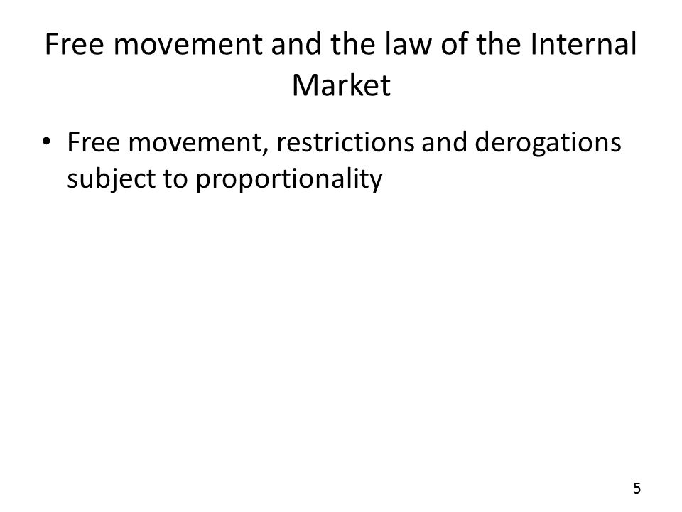 Free movement and the law of the Internal Market Free movement, restrictions and derogations subject to proportionality 5