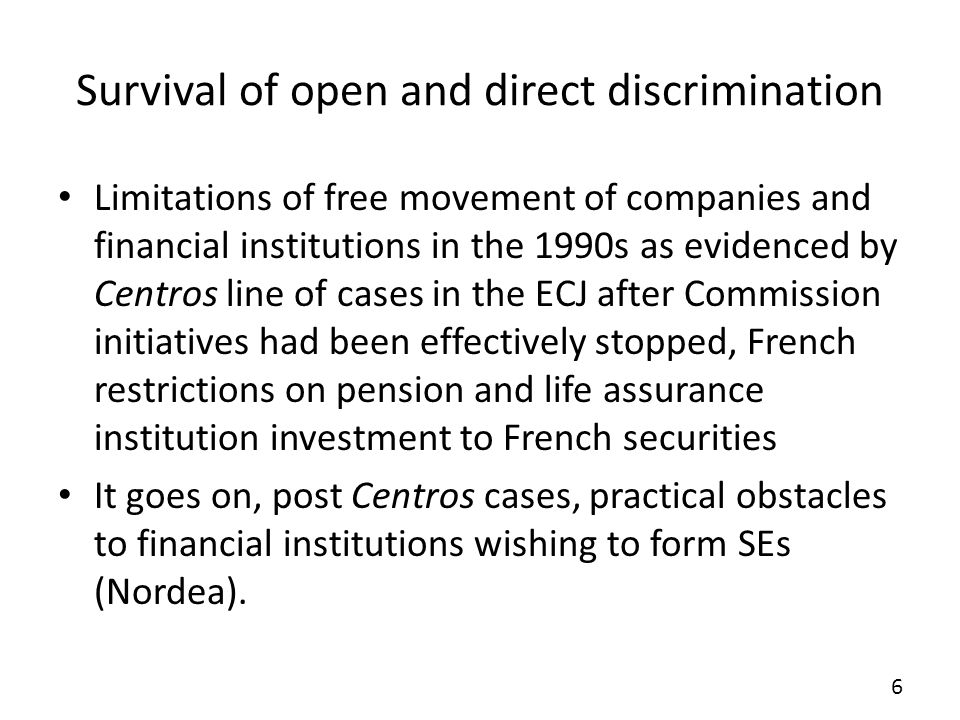 Survival of open and direct discrimination Limitations of free movement of companies and financial institutions in the 1990s as evidenced by Centros line of cases in the ECJ after Commission initiatives had been effectively stopped, French restrictions on pension and life assurance institution investment to French securities It goes on, post Centros cases, practical obstacles to financial institutions wishing to form SEs (Nordea).