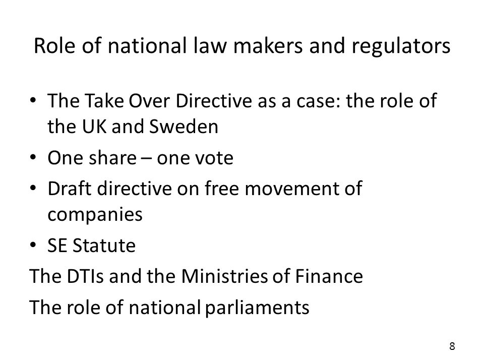 Role of national law makers and regulators The Take Over Directive as a case: the role of the UK and Sweden One share – one vote Draft directive on free movement of companies SE Statute The DTIs and the Ministries of Finance The role of national parliaments 8