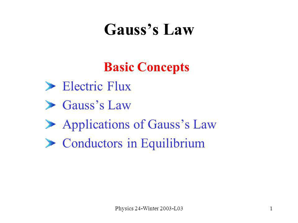 Physics 24-Winter 2003-L031 Gausss Law Basic Concepts Electric Flux Gausss Law Applications of Gausss Law Conductors in Equilibrium