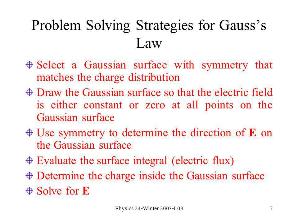 Physics 24-Winter 2003-L037 Select a Gaussian surface with symmetry that matches the charge distribution Draw the Gaussian surface so that the electric field is either constant or zero at all points on the Gaussian surface Use symmetry to determine the direction of E on the Gaussian surface Evaluate the surface integral (electric flux) Determine the charge inside the Gaussian surface Solve for E Problem Solving Strategies for Gausss Law