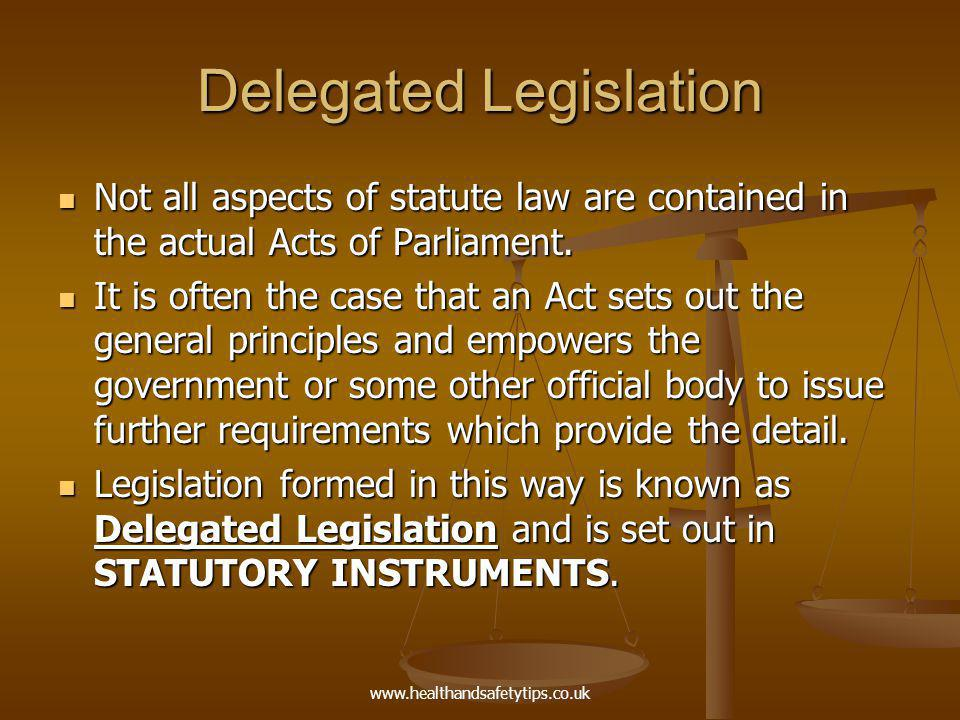 www.healthandsafetytips.co.uk Delegated Legislation Not all aspects of statute law are contained in the actual Acts of Parliament.