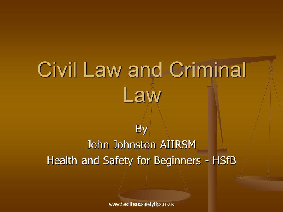 www.healthandsafetytips.co.uk Civil Law and Criminal Law By John Johnston AIIRSM Health and Safety for Beginners - HSfB