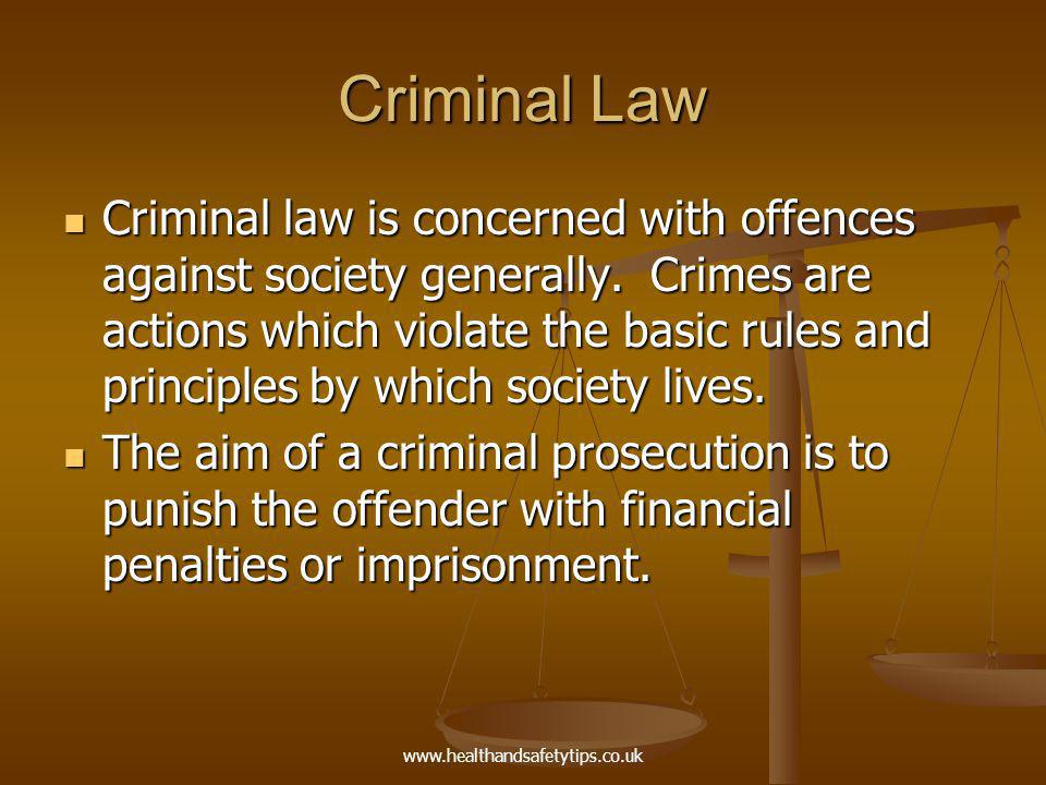 www.healthandsafetytips.co.uk Criminal Law Criminal law is concerned with offences against society generally.