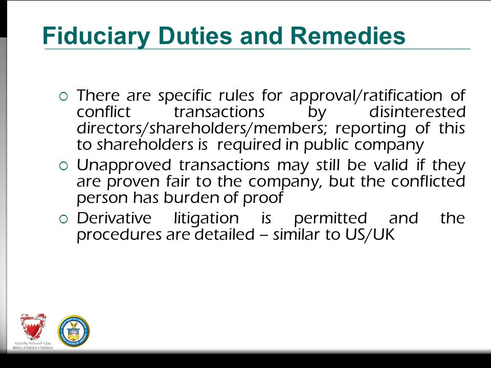There are specific rules for approval/ratification of conflict transactions by disinterested directors/shareholders/members; reporting of this to shareholders is required in public company Unapproved transactions may still be valid if they are proven fair to the company, but the conflicted person has burden of proof Derivative litigation is permitted and the procedures are detailed – similar to US/UK Fiduciary Duties and Remedies
